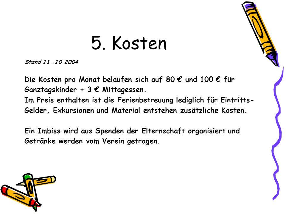 5. Kosten Stand 11..10.2004 Die Kosten pro Monat belaufen sich auf 80 und 100 für Ganztagskinder + 3 Mittagessen. Im Preis enthalten ist die Ferienbet