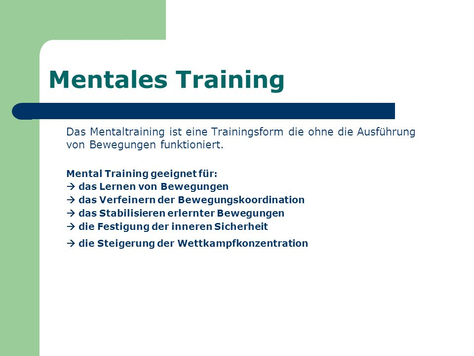 Mentales Training Das Mentaltraining ist eine Trainingsform die ohne die Ausführung von Bewegungen funktioniert. Mental Training geeignet für: das Ler