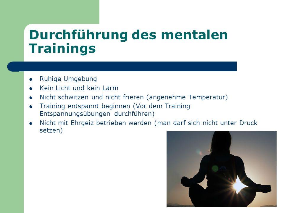 Durchführung des mentalen Trainings Ruhige Umgebung Kein Licht und kein Lärm Nicht schwitzen und nicht frieren (angenehme Temperatur) Training entspan