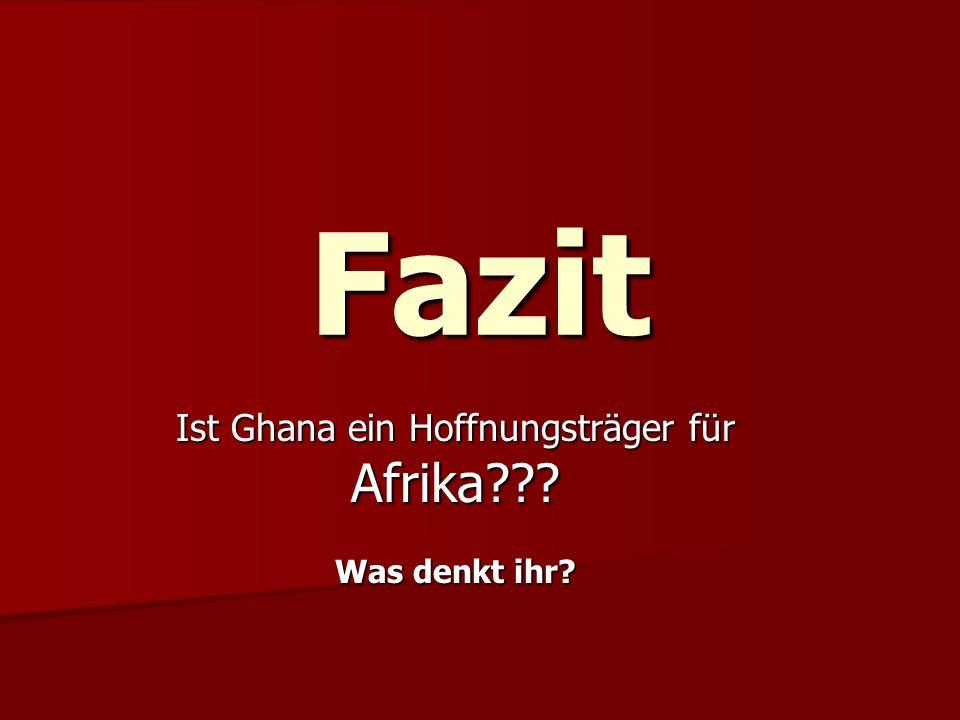 Fazit Ist Ghana ein Hoffnungsträger für Afrika??? Was denkt ihr?