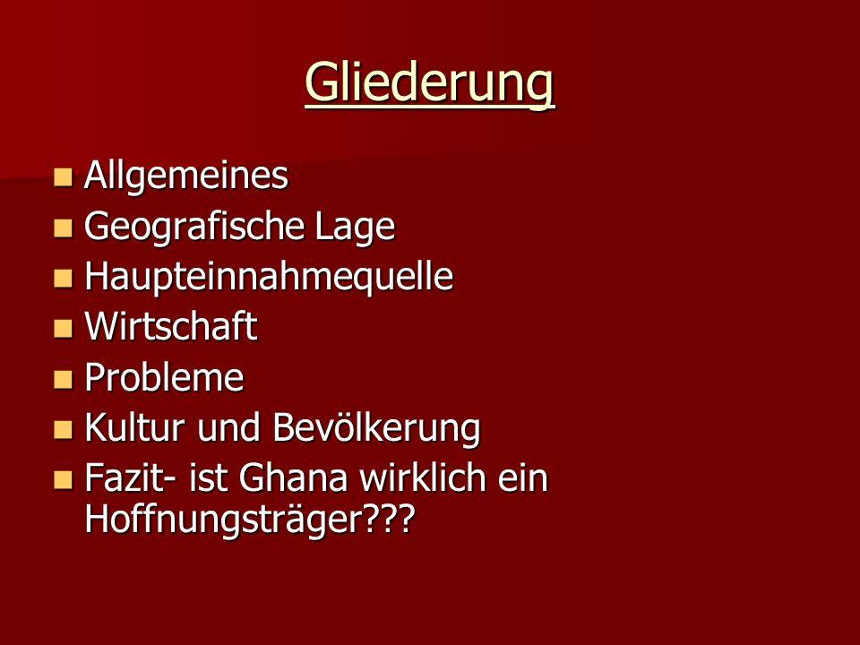 Gliederung Allgemeines Allgemeines Geografische Lage Geografische Lage Haupteinnahmequelle Haupteinnahmequelle Wirtschaft Wirtschaft Probleme Probleme Kultur und Bevölkerung Kultur und Bevölkerung Fazit- ist Ghana wirklich ein Hoffnungsträger??.