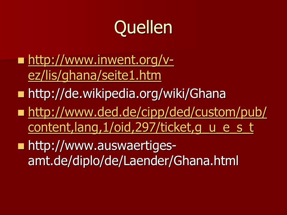 Quellen http://www.inwent.org/v- ez/lis/ghana/seite1.htm http://www.inwent.org/v- ez/lis/ghana/seite1.htm http://www.inwent.org/v- ez/lis/ghana/seite1.htm http://www.inwent.org/v- ez/lis/ghana/seite1.htm http://de.wikipedia.org/wiki/Ghana http://de.wikipedia.org/wiki/Ghana http://www.ded.de/cipp/ded/custom/pub/ content,lang,1/oid,297/ticket,g_u_e_s_t http://www.ded.de/cipp/ded/custom/pub/ content,lang,1/oid,297/ticket,g_u_e_s_t http://www.ded.de/cipp/ded/custom/pub/ content,lang,1/oid,297/ticket,g_u_e_s_t http://www.ded.de/cipp/ded/custom/pub/ content,lang,1/oid,297/ticket,g_u_e_s_t http://www.auswaertiges- amt.de/diplo/de/Laender/Ghana.html http://www.auswaertiges- amt.de/diplo/de/Laender/Ghana.html
