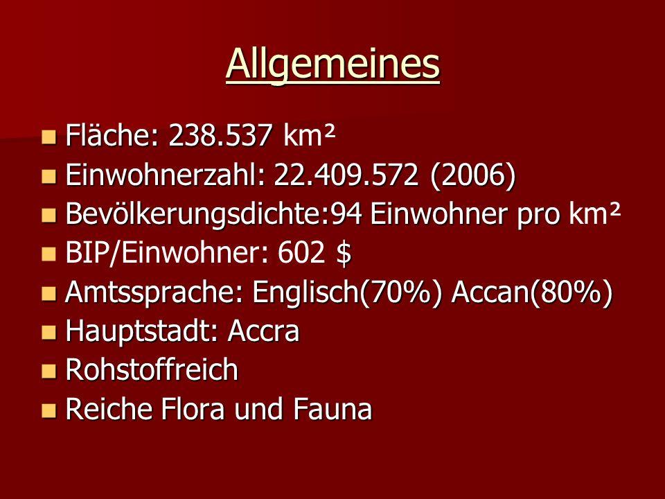 Allgemeines Fläche: 238.537 Fläche: 238.537 km² Einwohnerzahl: 22.409.572 (2006) Einwohnerzahl: 22.409.572 (2006) Bevölkerungsdichte:94 Einwohner pro Bevölkerungsdichte:94 Einwohner pro km² $ BIP/Einwohner: 602 $ Amtssprache: Englisch(70%) Accan(80%) Amtssprache: Englisch(70%) Accan(80%) Hauptstadt: Accra Hauptstadt: Accra Rohstoffreich Rohstoffreich Reiche Flora und Fauna Reiche Flora und Fauna
