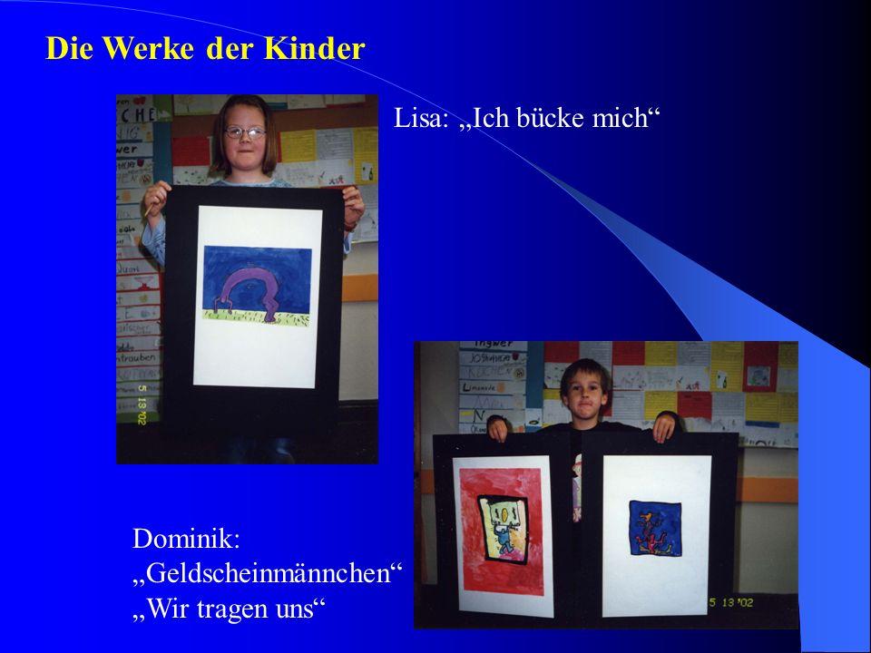 Die Werke der Kinder Lisa: Ich bücke mich Dominik: Geldscheinmännchen Wir tragen uns