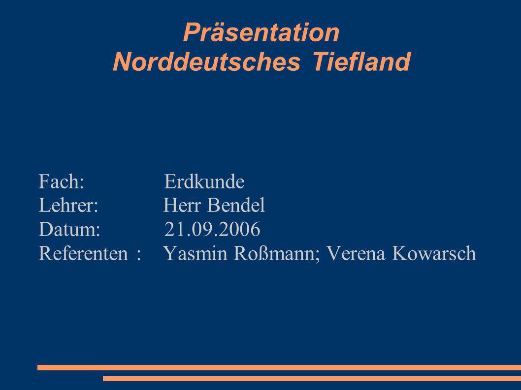 Präsentation Norddeutsches Tiefland Fach: Erdkunde Lehrer: Herr Bendel Datum: 21.09.2006 Referenten : Yasmin Roßmann; Verena Kowarsch