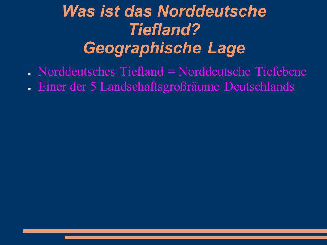 Was ist das Norddeutsche Tiefland? Geographische Lage Norddeutsches Tiefland = Norddeutsche Tiefebene Einer der 5 Landschaftsgroßräume Deutschlands