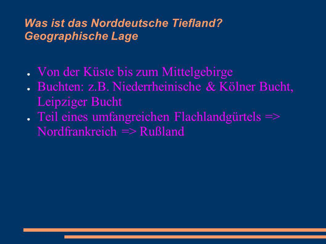 Was ist das Norddeutsche Tiefland? Geographische Lage Von der Küste bis zum Mittelgebirge Buchten: z.B. Niederrheinische & Kölner Bucht, Leipziger Buc