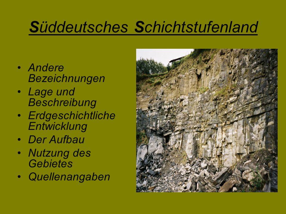 Das Süddeutsche Schichtstufenland wird auch als … Südwestdeutsches Schichtstufenland Südwestdeutsche Schichtstufenlandschaft Schwäbisch-Fränkisches Schichtstufenland Schwäbisch-Fränkische Schichtstufenlandschaft …bezeichnet