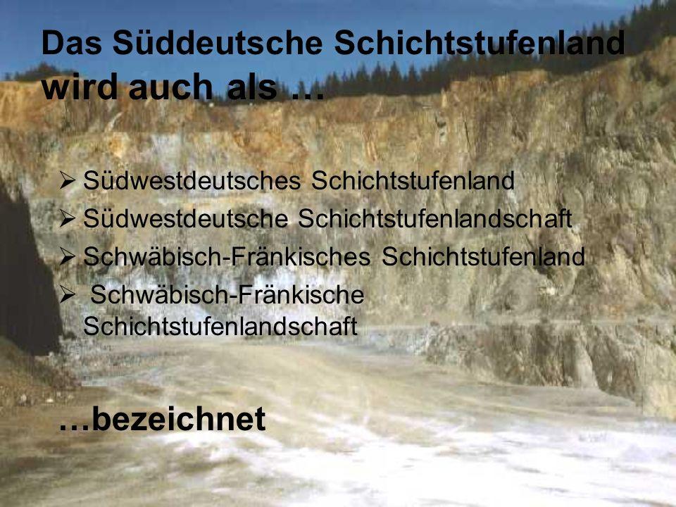 Das Süddeutsche Schichtstufenland wird auch als … Südwestdeutsches Schichtstufenland Südwestdeutsche Schichtstufenlandschaft Schwäbisch-Fränkisches Sc