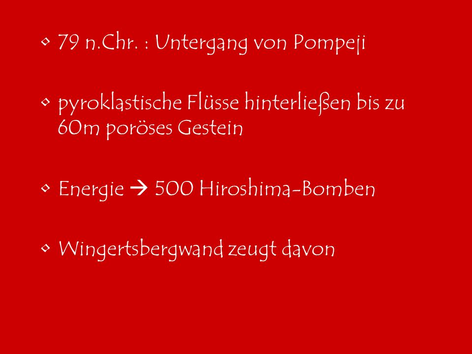 79 n.Chr. : Untergang von Pompeji pyroklastische Flüsse hinterließen bis zu 60m poröses Gestein Energie 500 Hiroshima-Bomben Wingertsbergwand zeugt da