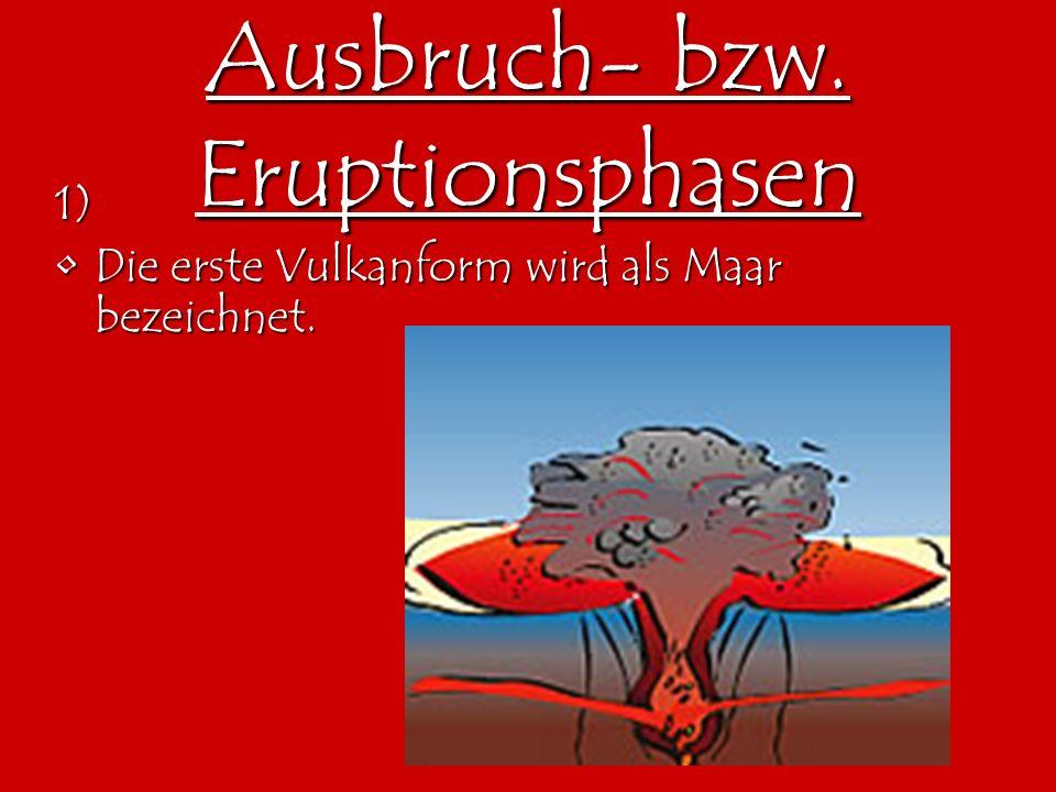 Ausbruch- bzw. Eruptionsphasen 1) Die erste Vulkanform wird als Maar bezeichnet.Die erste Vulkanform wird als Maar bezeichnet.