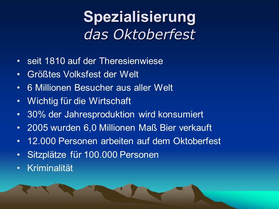 Spezialisierung das Oktoberfest seit 1810 auf der Theresienwiese Größtes Volksfest der Welt 6 Millionen Besucher aus aller Welt Wichtig für die Wirtsc