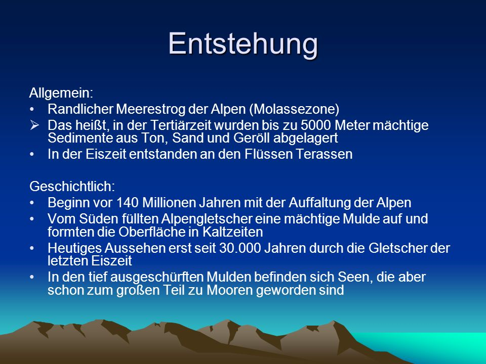 Entstehung Allgemein: Randlicher Meerestrog der Alpen (Molassezone) Das heißt, in der Tertiärzeit wurden bis zu 5000 Meter mächtige Sedimente aus Ton,