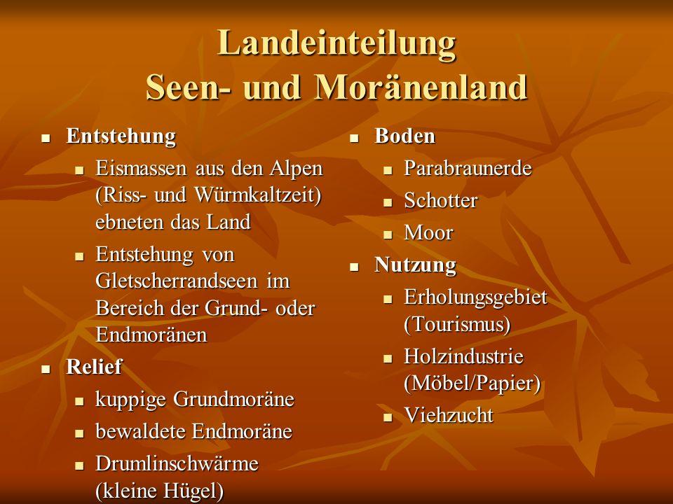 Landeinteilung Seen- und Moränenland Entstehung Entstehung Eismassen aus den Alpen (Riss- und Würmkaltzeit) ebneten das Land Eismassen aus den Alpen (