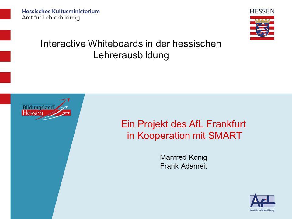 Medienbildungskom petenz Interactive Whiteboards in der hessischen Lehrerausbildung Ein Projekt des AfL Frankfurt in Kooperation mit SMART Manfred König Frank Adameit