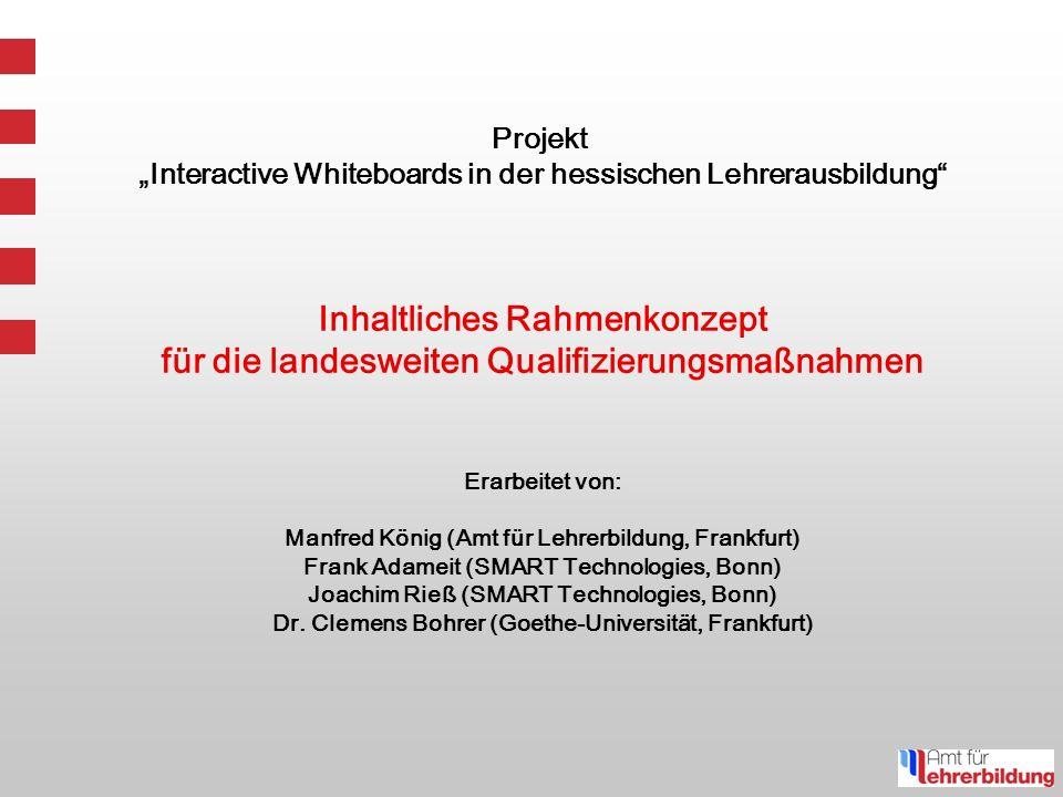 Projekt Interactive Whiteboards in der hessischen Lehrerausbildung Inhaltliches Rahmenkonzept für die landesweiten Qualifizierungsmaßnahmen Erarbeitet von: Manfred König (Amt für Lehrerbildung, Frankfurt) Frank Adameit (SMART Technologies, Bonn) Joachim Rieß (SMART Technologies, Bonn) Dr.