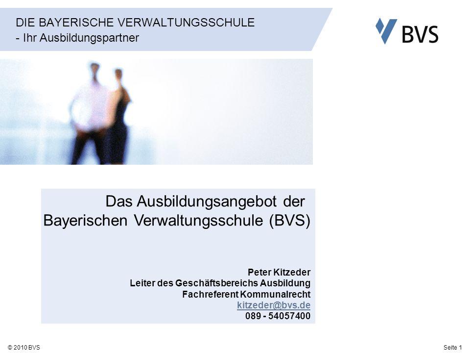 Seite 1© 2010 BVS DIE BAYERISCHE VERWALTUNGSSCHULE - Ihr Ausbildungspartner Das Ausbildungsangebot der Bayerischen Verwaltungsschule (BVS) Peter Kitze