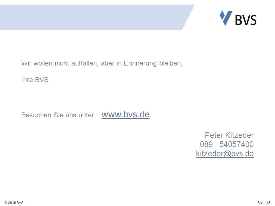 Seite 15© 2010 BVS Wir wollen nicht auffallen, aber in Erinnerung bleiben, Ihre BVS Besuchen Sie uns unter www.bvs.de www.bvs.de Peter Kitzeder 089 - 54057400 kitzeder@bvs.de
