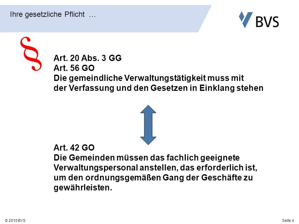 Seite 4© 2010 BVS Ihre gesetzliche Pflicht … Art. 20 Abs. 3 GG Art. 56 GO Die gemeindliche Verwaltungstätigkeit muss mit der Verfassung und den Gesetz