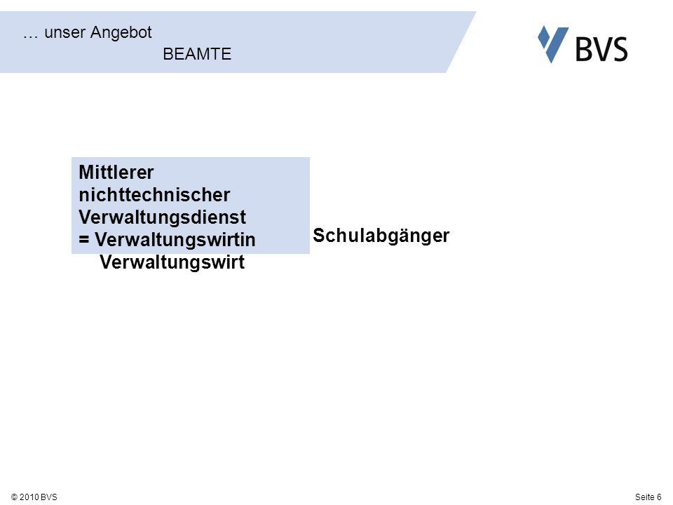 Seite 6© 2010 BVS … unser Angebot BEAMTE Mittlerer nichttechnischer Verwaltungsdienst = Verwaltungswirtin Verwaltungswirt Schulabgänger