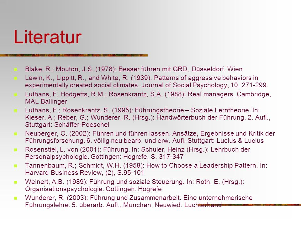 Literatur Blake, R.; Mouton, J.S. (1978): Besser führen mit GRD, Düsseldorf, Wien Lewin, K., Lippitt, R., and White, R. (1939). Patterns of aggressive