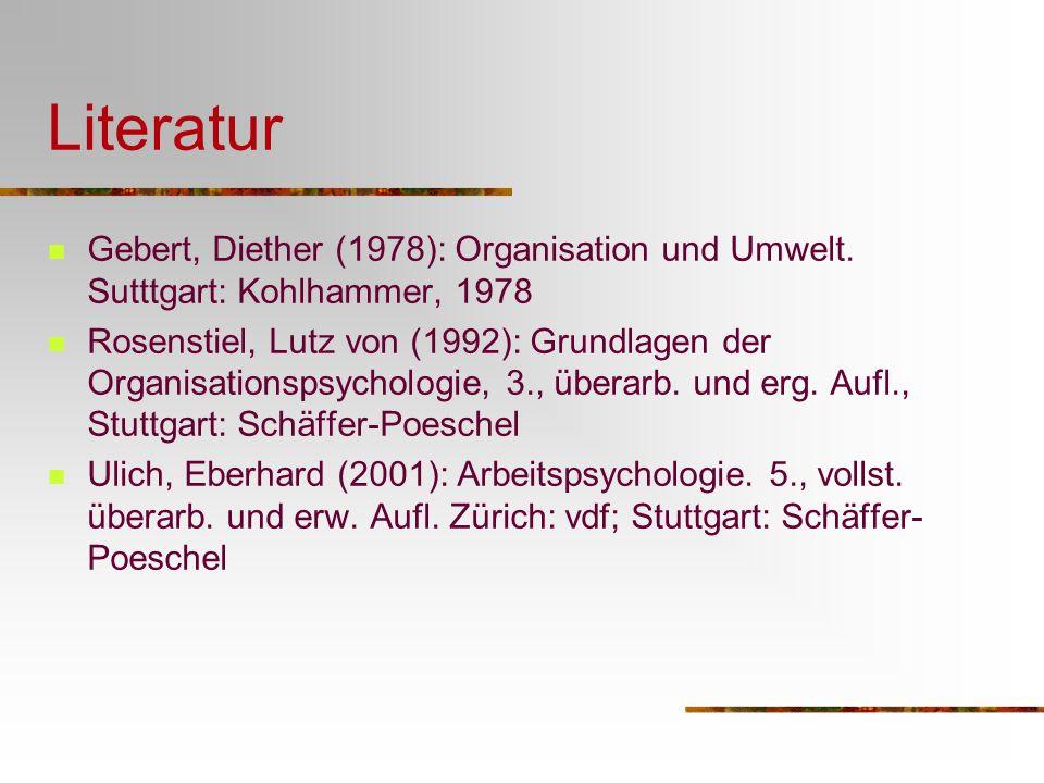 Literatur Gebert, Diether (1978): Organisation und Umwelt. Sutttgart: Kohlhammer, 1978 Rosenstiel, Lutz von (1992): Grundlagen der Organisationspsycho