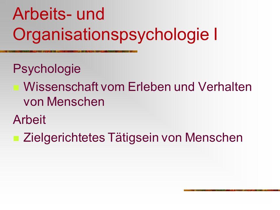 Arbeits- und Organisationspsychologie I Psychologie Wissenschaft vom Erleben und Verhalten von Menschen Arbeit Zielgerichtetes Tätigsein von Menschen