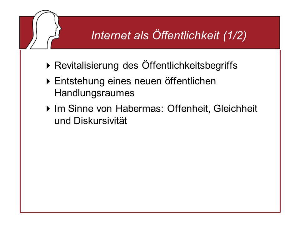 Internet als Öffentlichkeit (1/2) Revitalisierung des Öffentlichkeitsbegriffs Entstehung eines neuen öffentlichen Handlungsraumes Im Sinne von Habermas: Offenheit, Gleichheit und Diskursivität