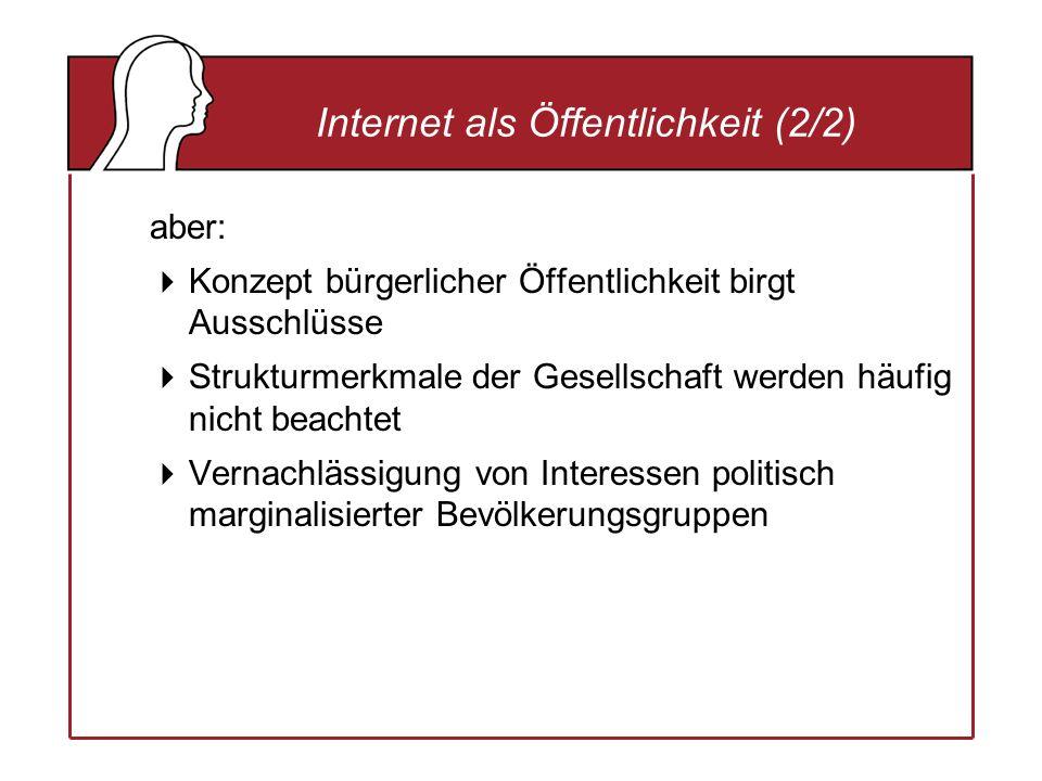 aber: Konzept bürgerlicher Öffentlichkeit birgt Ausschlüsse Strukturmerkmale der Gesellschaft werden häufig nicht beachtet Vernachlässigung von Interessen politisch marginalisierter Bevölkerungsgruppen Internet als Öffentlichkeit (2/2)