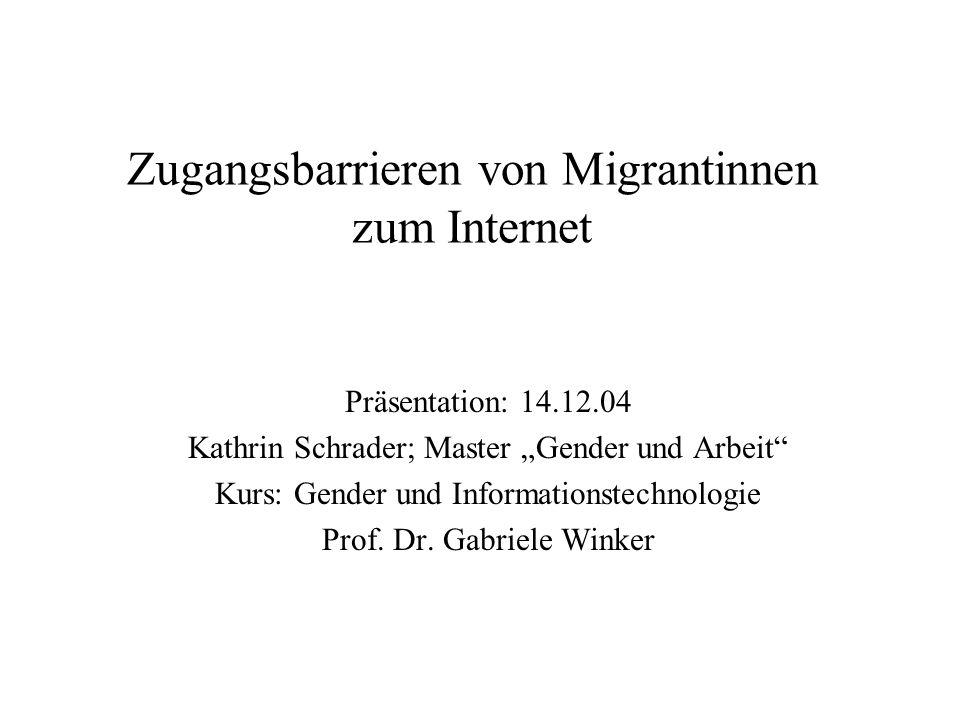 Zugangsbarrieren von Migrantinnen zum Internet Präsentation: 14.12.04 Kathrin Schrader; Master Gender und Arbeit Kurs: Gender und Informationstechnolo