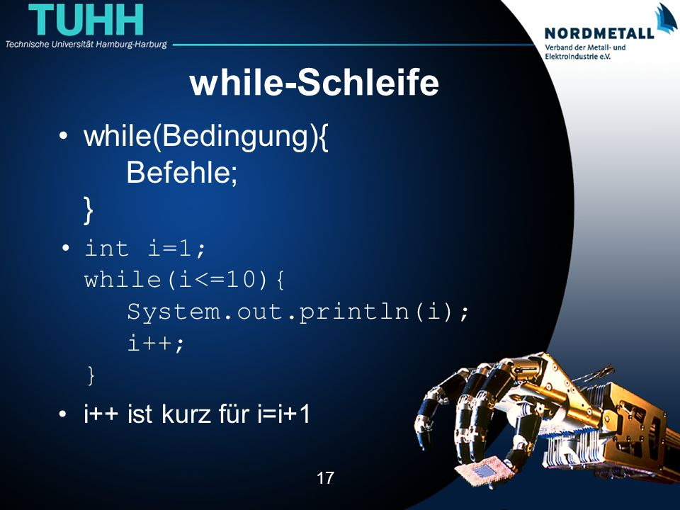 while-Schleife while(Bedingung){ Befehle; } int i=1; while(i<=10){ System.out.println(i); i++; } i++ ist kurz für i=i+1 17