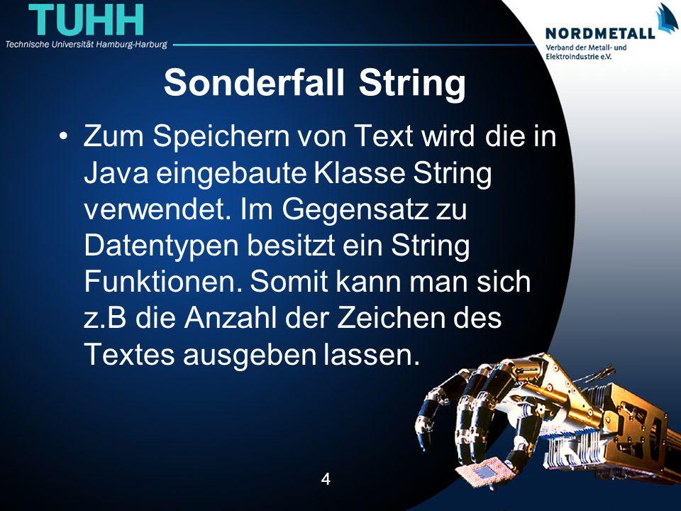Sonderfall String Zum Speichern von Text wird die in Java eingebaute Klasse String verwendet. Im Gegensatz zu Datentypen besitzt ein String Funktionen