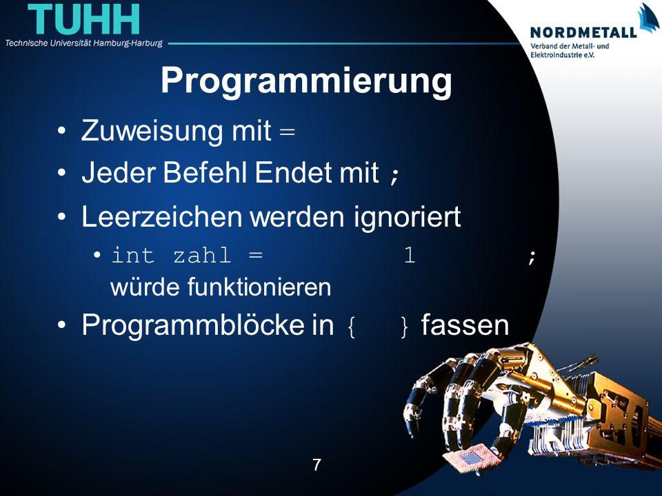 Programmierung Zuweisung mit = Jeder Befehl Endet mit ; Leerzeichen werden ignoriert int zahl = 1 ; würde funktionieren Programmblöcke in { } fassen 7