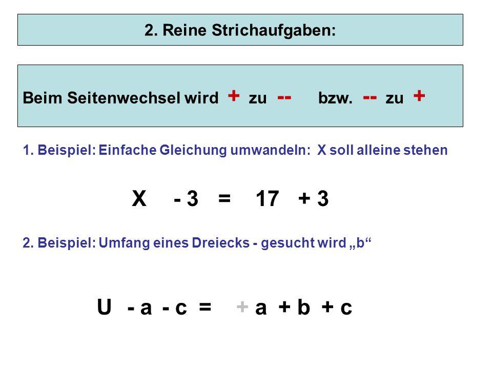 2. Reine Strichaufgaben: Beim Seitenwechsel wird + zu -- bzw. -- zu + + a+ b=U+ a 1. Beispiel: Einfache Gleichung umwandeln: X soll alleine stehen - 3