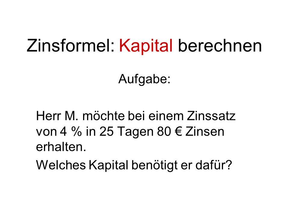 Zinsformel: Kapital berechnen Aufgabe: Herr M. möchte bei einem Zinssatz von 4 % in 25 Tagen 80 Zinsen erhalten. Welches Kapital benötigt er dafür?