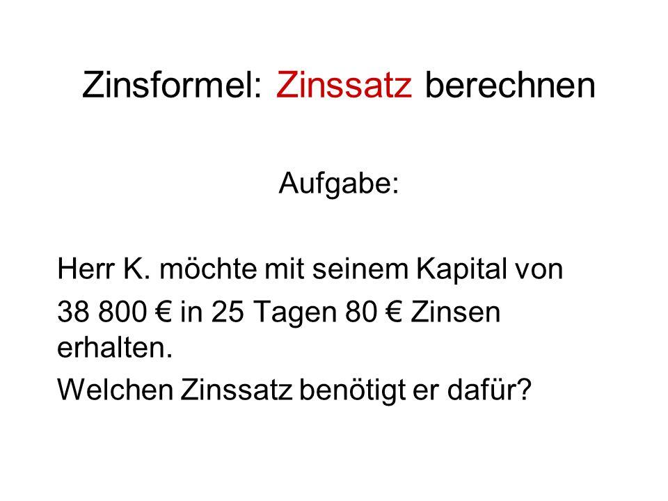 Zinsformel: Zinssatz berechnen Aufgabe: Herr K. möchte mit seinem Kapital von 38 800 in 25 Tagen 80 Zinsen erhalten. Welchen Zinssatz benötigt er dafü