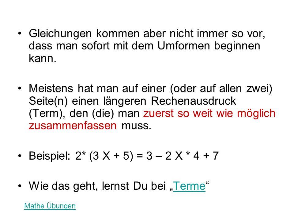 Gleichungen kommen aber nicht immer so vor, dass man sofort mit dem Umformen beginnen kann. Meistens hat man auf einer (oder auf allen zwei) Seite(n)