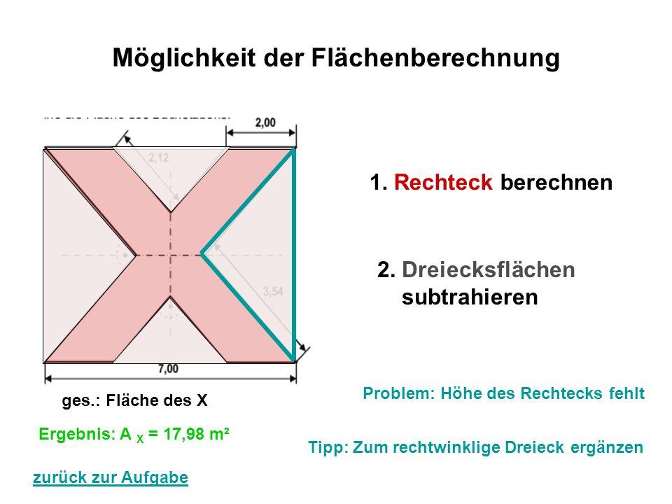 Möglichkeit der Flächenberechnung 1. Rechteck berechnen 2. Dreiecksflächen subtrahieren ges.: Fläche des X Problem: Höhe des Rechtecks fehlt Tipp: Zum