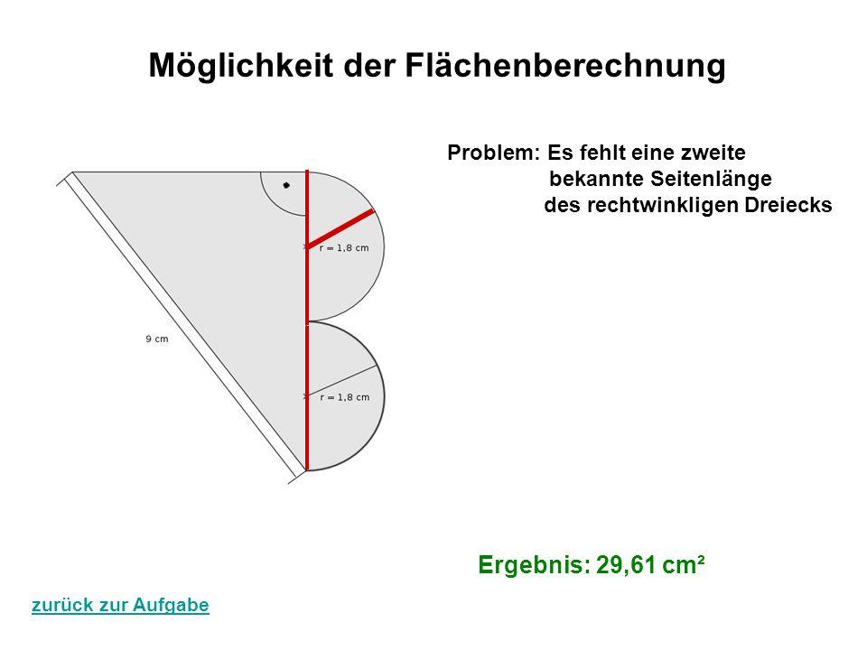 Ergebnis: 29,61 cm² Möglichkeit der Flächenberechnung Problem: Es fehlt eine zweite bekannte Seitenlänge des rechtwinkligen Dreiecks zurück zur Aufgab