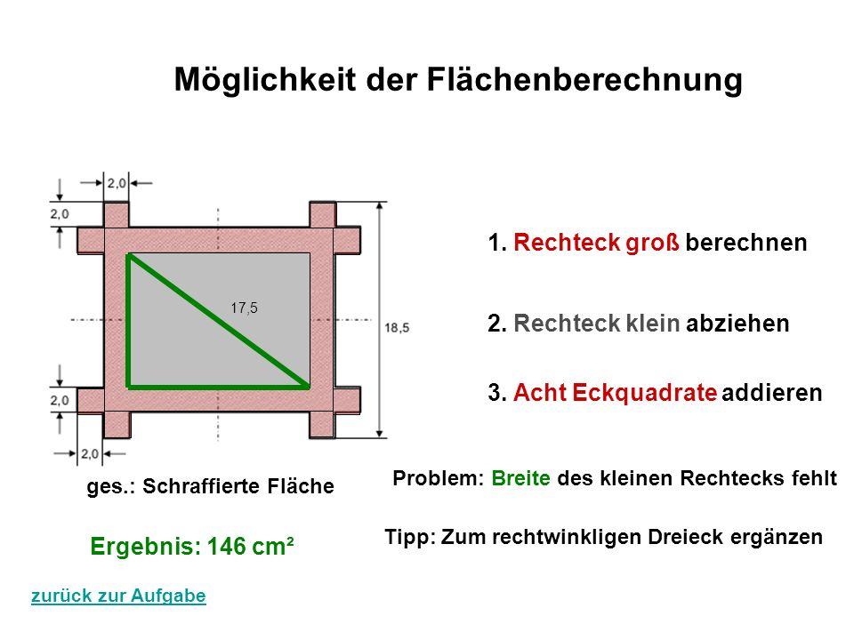 Möglichkeit der Flächenberechnung 1. Rechteck groß berechnen 2. Rechteck klein abziehen 3. Acht Eckquadrate addieren 17,5 ges.: Schraffierte Fläche Er
