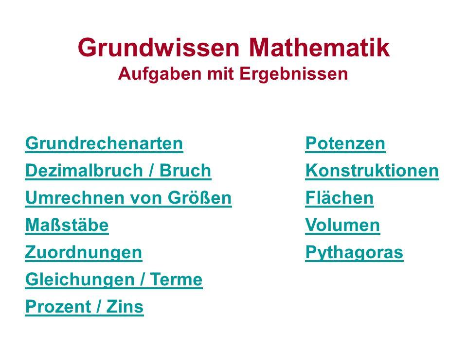 Grundwissen Mathematik Aufgaben mit Ergebnissen GrundrechenartenPotenzen Dezimalbruch / BruchKonstruktionen Umrechnen von GrößenFlächen MaßstäbeVolumen ZuordnungenPythagoras Gleichungen / Terme Prozent / Zins