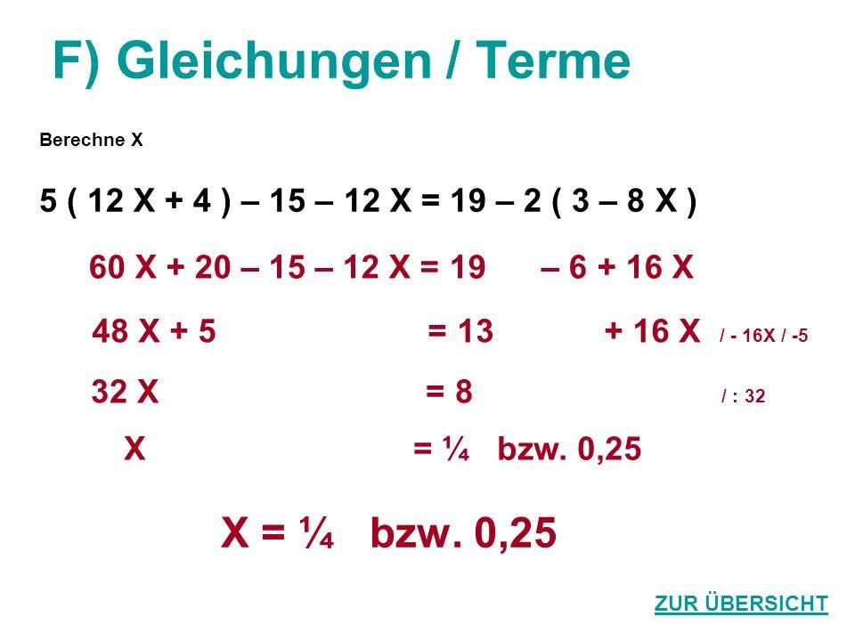 F) Gleichungen / Terme Berechne X 5 ( 12 X + 4 ) – 15 – 12 X = 19 – 2 ( 3 – 8 X ) X = ¼ bzw. 0,25 ZUR ÜBERSICHT 60 X + 20 – 15 – 12 X = 19 – 6 + 16 X