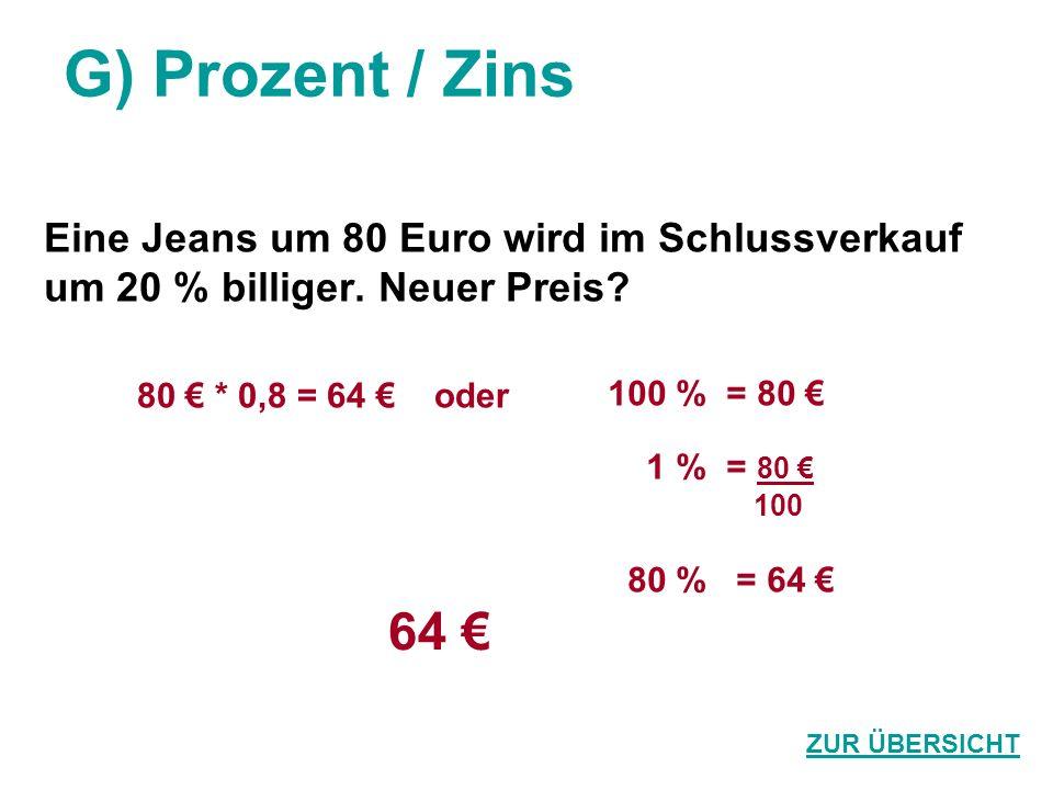 G) Prozent / Zins Eine Jeans um 80 Euro wird im Schlussverkauf um 20 % billiger. Neuer Preis? 64 ZUR ÜBERSICHT 80 * 0,8 = 64 oder 100 % = 80 1 % = 80