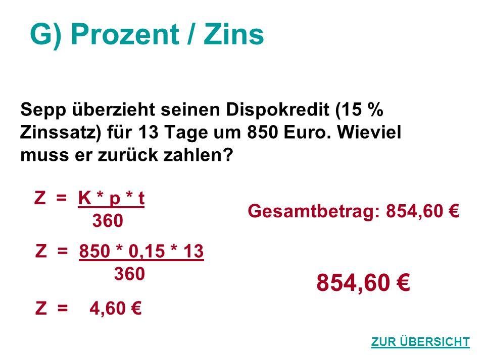 G) Prozent / Zins Sepp überzieht seinen Dispokredit (15 % Zinssatz) für 13 Tage um 850 Euro. Wieviel muss er zurück zahlen? 854,60 ZUR ÜBERSICHT Z = K