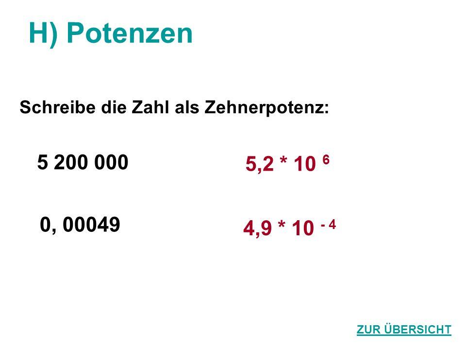 H) Potenzen Schreibe die Zahl als Zehnerpotenz: 5 200 000 0, 00049 5,2 * 10 6 4,9 * 10 - 4 ZUR ÜBERSICHT