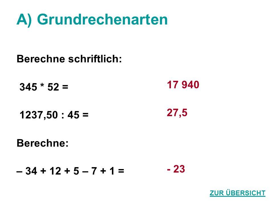 A) Grundrechenarten Berechne schriftlich: 345 * 52 = 1237,50 : 45 = Berechne: – 34 + 12 + 5 – 7 + 1 = 17 940 27,5 - 23 ZUR ÜBERSICHT