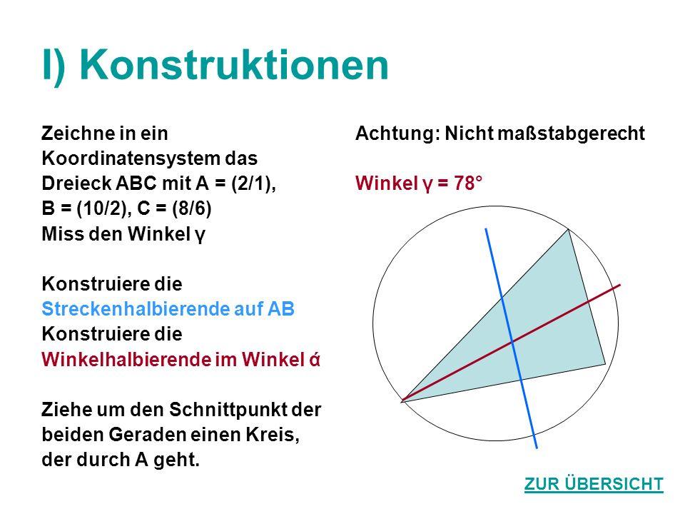 I) Konstruktionen Zeichne in ein Koordinatensystem das Dreieck ABC mit A = (2/1), B = (10/2), C = (8/6) Miss den Winkel γ Konstruiere die Streckenhalbierende auf AB Konstruiere die Winkelhalbierende im Winkel ά Ziehe um den Schnittpunkt der beiden Geraden einen Kreis, der durch A geht.