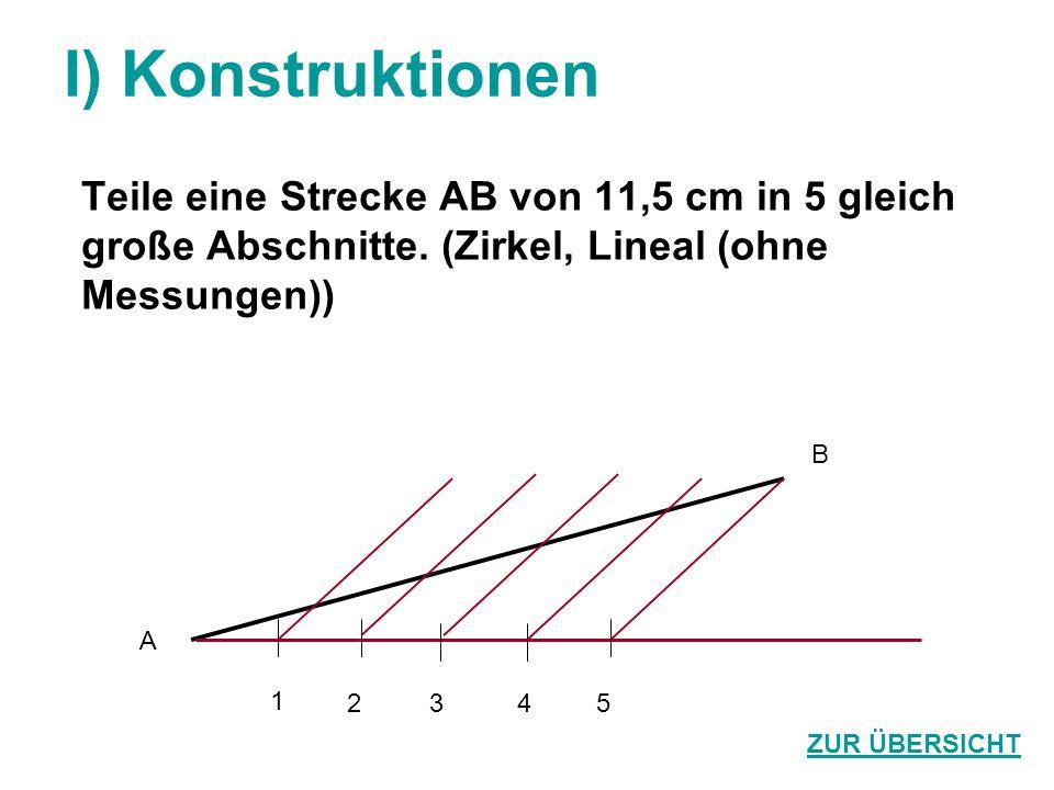 I) Konstruktionen Teile eine Strecke AB von 11,5 cm in 5 gleich große Abschnitte. (Zirkel, Lineal (ohne Messungen)) ZUR ÜBERSICHT A B 1 2345