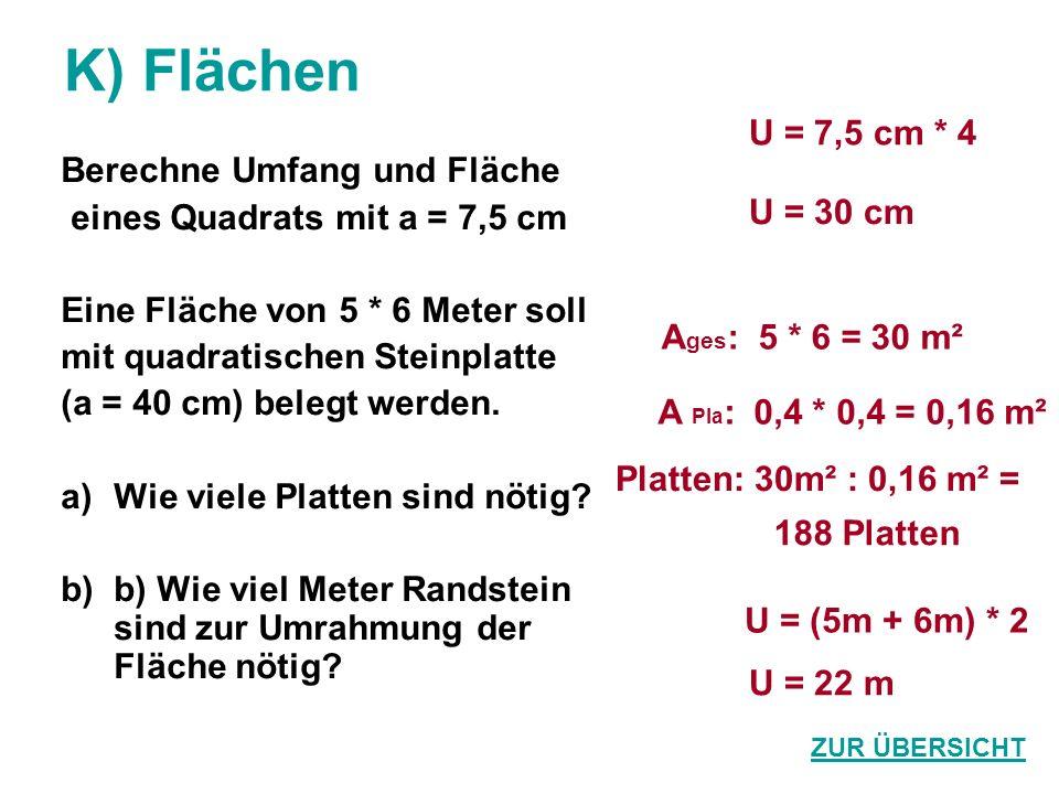 K) Flächen Berechne Umfang und Fläche eines Quadrats mit a = 7,5 cm Eine Fläche von 5 * 6 Meter soll mit quadratischen Steinplatte (a = 40 cm) belegt werden.