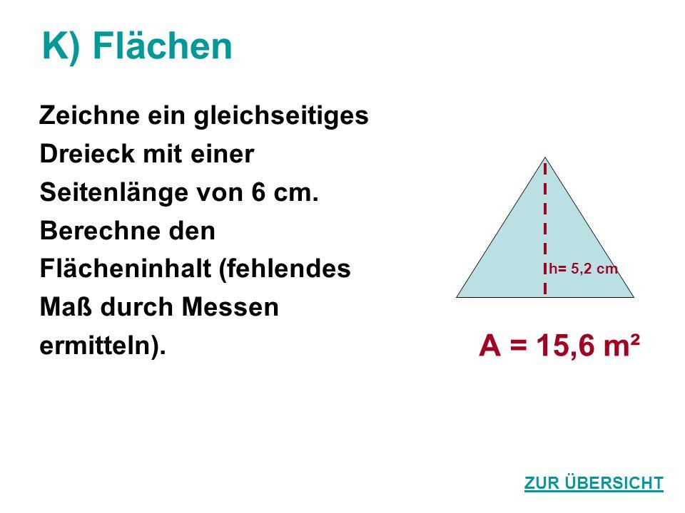 K) Flächen Zeichne ein gleichseitiges Dreieck mit einer Seitenlänge von 6 cm. Berechne den Flächeninhalt (fehlendes Maß durch Messen ermitteln). A = 1